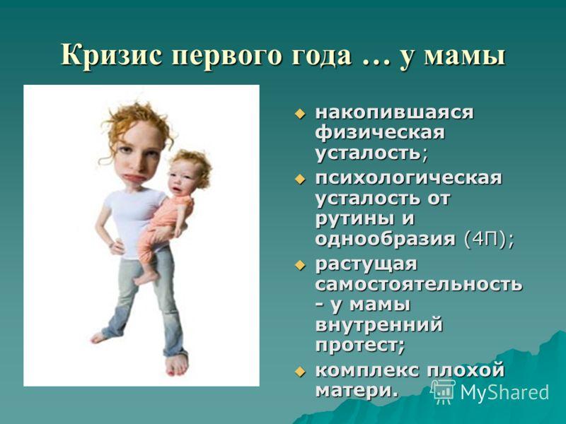 Кризис первого года … у мамы накопившаяся физическая усталость; накопившаяся физическая усталость; психологическая усталость от рутины и однообразия (4П); психологическая усталость от рутины и однообразия (4П); растущая самостоятельность - у мамы вну