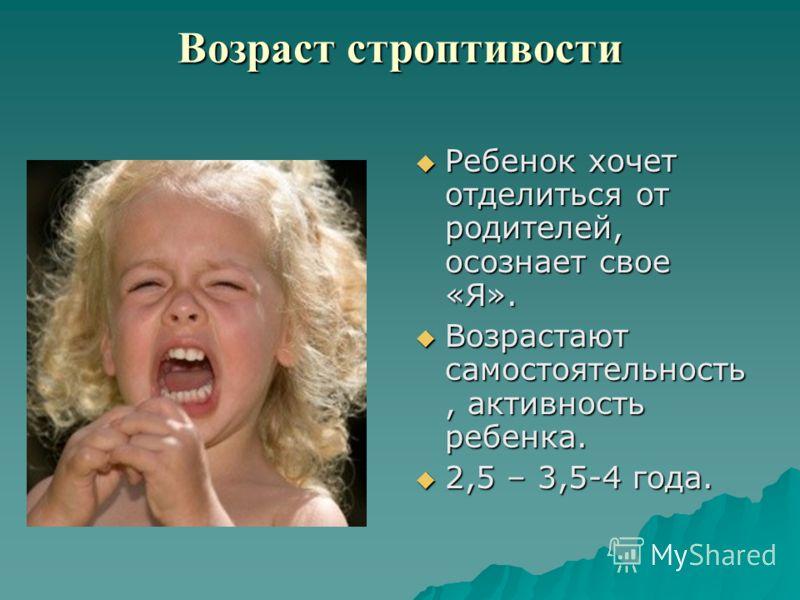 Возраст строптивости Ребенок хочет отделиться от родителей, осознает свое «Я». Ребенок хочет отделиться от родителей, осознает свое «Я». Возрастают самостоятельность, активность ребенка. Возрастают самостоятельность, активность ребенка. 2,5 – 3,5-4 г