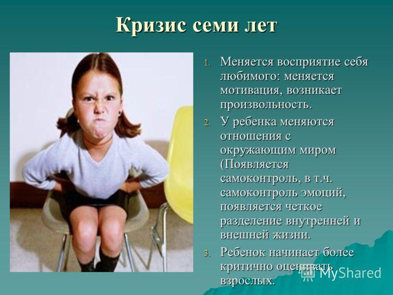 Кризис семи лет 1. Меняется восприятие себя любимого: меняется мотивация, возникает произвольность. 2. У ребенка меняются отношения с окружающим миром (Появляется самоконтроль, в т.ч. самоконтроль эмоций, появляется четкое разделение внутренней и вне