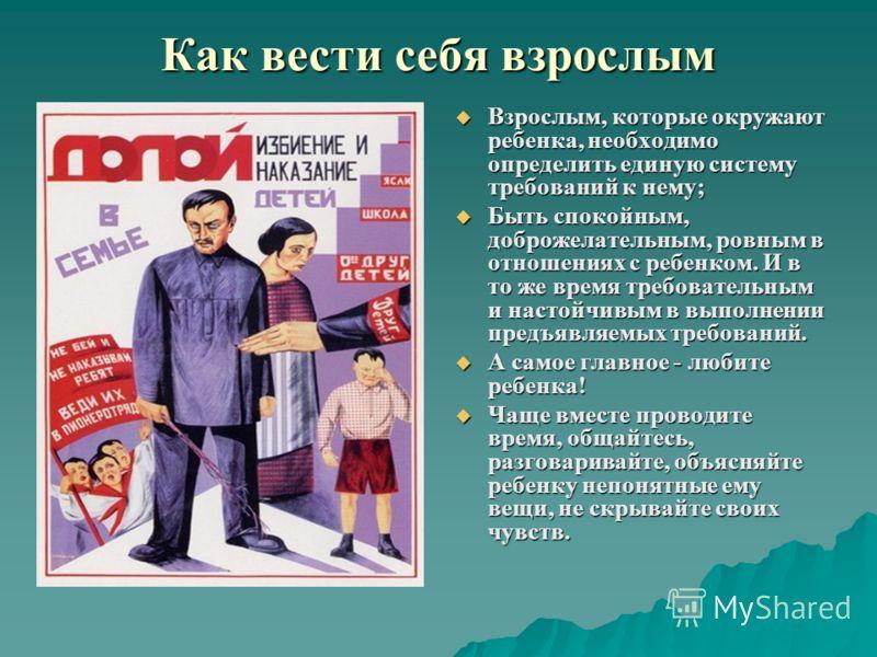 Как вести себя взрослым Взрослым, которые окружают ребенка, необходимо определить единую систему требований к нему; Взрослым, которые окружают ребенка, необходимо определить единую систему требований к нему; Быть спокойным, доброжелательным, ровным в