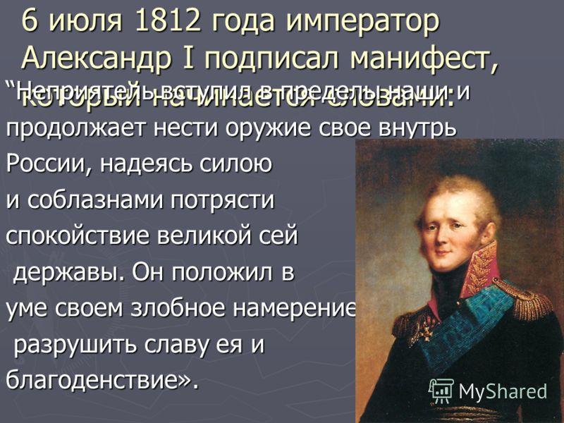 6 июля 1812 года император Александр I подписал манифест, который начинается словами: Неприятель вступил в пределы наши и продолжает нести оружие свое внутрь России, надеясь силою и соблазнами потрясти спокойствие великой сей державы. Он положил в де