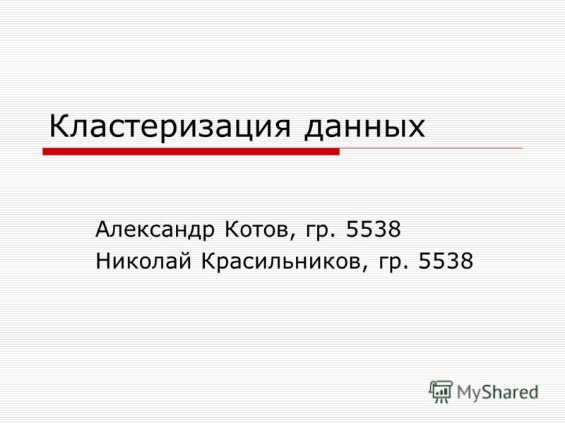 Кластеризация данных Александр Котов, гр. 5538 Николай Красильников, гр. 5538