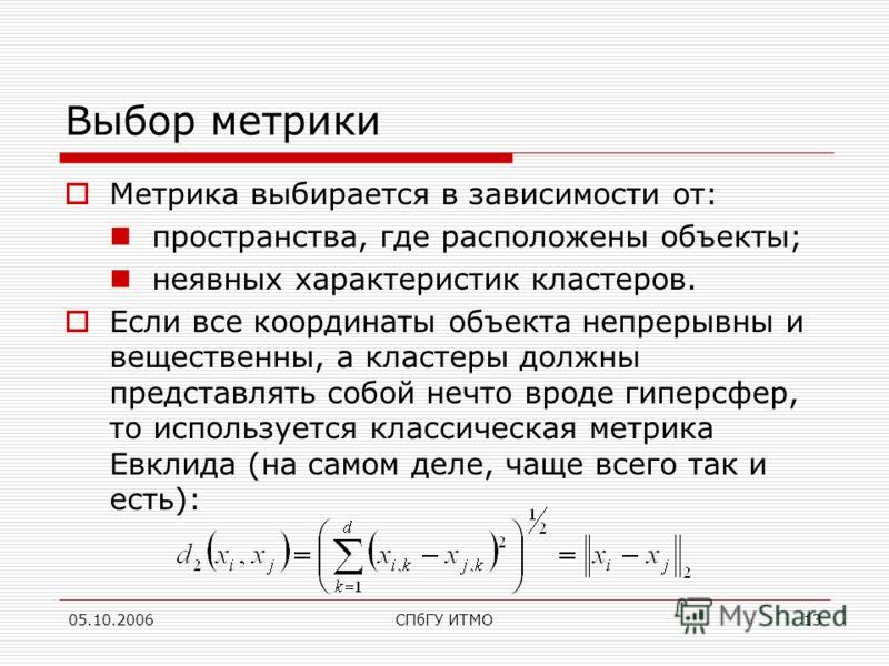 05.10.2006СПбГУ ИТМО13 Выбор метрики Метрика выбирается в зависимости от: пространства, где расположены объекты; неявных характеристик кластеров. Если все координаты объекта непрерывны и вещественны, а кластеры должны представлять собой нечто вроде г