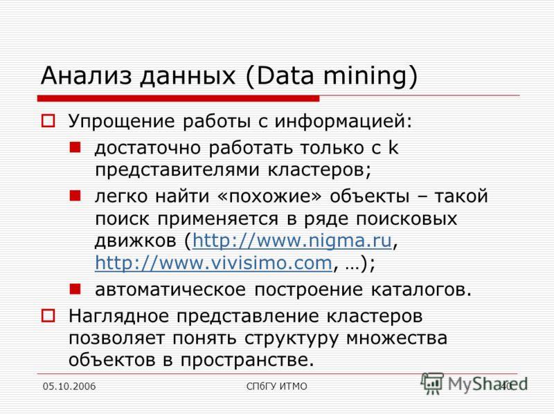 05.10.2006СПбГУ ИТМО40 Анализ данных (Data mining) Упрощение работы с информацией: достаточно работать только с k представителями кластеров; легко найти «похожие» объекты – такой поиск применяется в ряде поисковых движков (http://www.nigma.ru, http:/