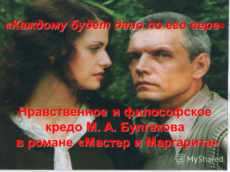 «Каждому будет дано по его вере» Нравственное и философское кредо М. А. Булгакова в романе «Мастер и Маргарита»