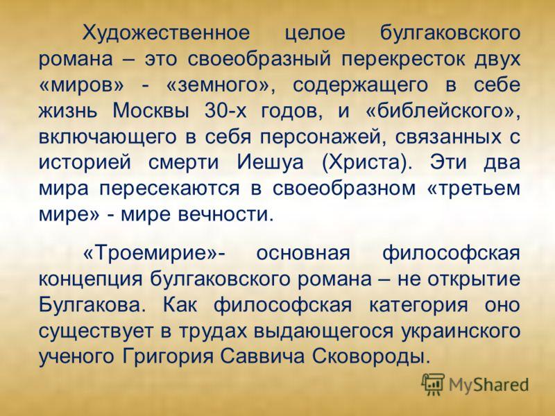 Художественное целое булгаковского романа – это своеобразный перекресток двух «миров» - «земного», содержащего в себе жизнь Москвы 30-х годов, и «библейского», включающего в себя персонажей, связанных с историей смерти Иешуа (Христа). Эти два мира пе