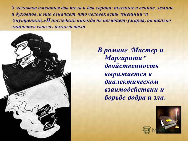 У человека имеются два тела и два сердца : тленное и вечное, земное и духовное, и это означает, что человек есть внешний и внутренний,» И последний никогда не погибает : умирая, он только лишается своего. земного тела В романе Мастер и Маргарита двой