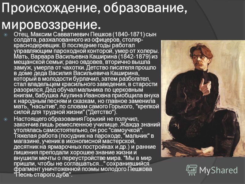 Происхождение, образование, мировоззрение. Отец, Максим Савватиевич Пешков (1840-1871) сын солдата, разжалованного из офицеров, столяр- краснодеревщик. В последние годы работал управляющим пароходной конторой, умер от холеры. Мать, Варвара Васильевна