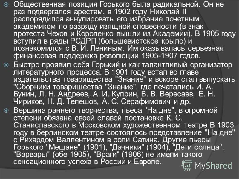 Общественная позиция Горького была радикальной. Он не раз подвергался арестам, в 1902 году Николай II распорядился аннулировать его избрание почетным академиком по разряду изящной словесности (в знак протеста Чехов и Короленко вышли из Академии). В 1