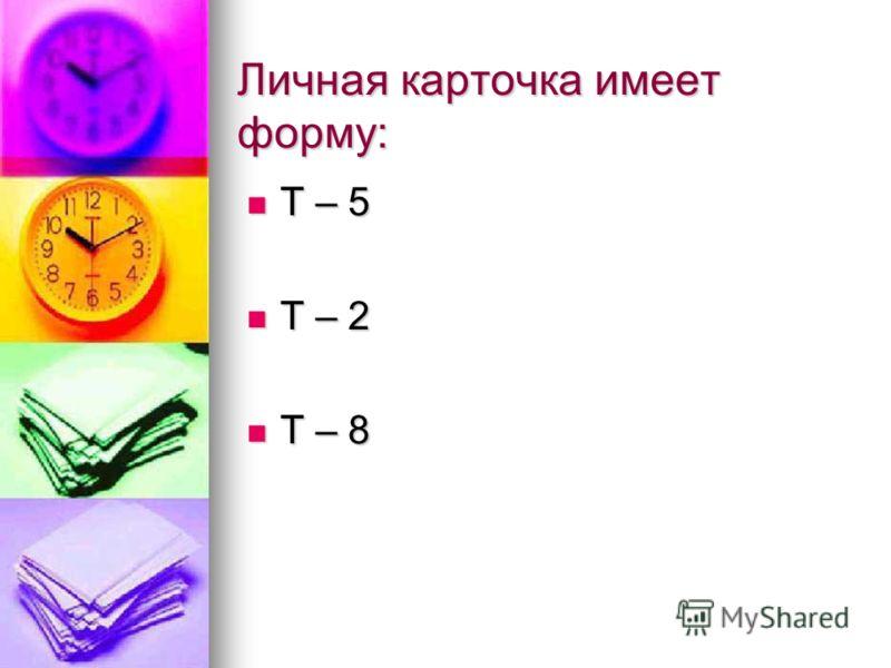 Личная карточка имеет форму: Т – 5 Т – 5 Т – 2 Т – 2 Т – 8 Т – 8