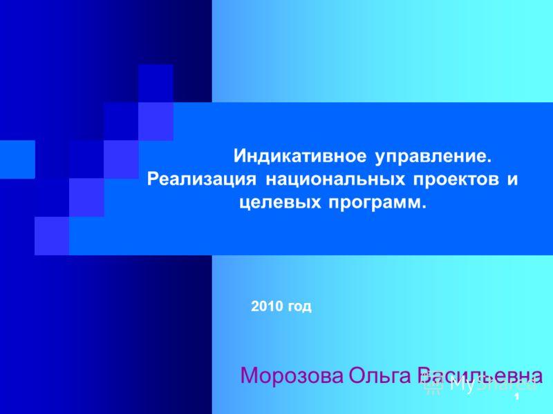 1 Индикативное управление. Реализация национальных проектов и целевых программ. 2010 год Морозова Ольга Васильевна