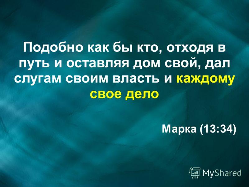 Подобно как бы кто, отходя в путь и оставляя дом свой, дал слугам своим власть и каждому свое дело Марка (13:34)