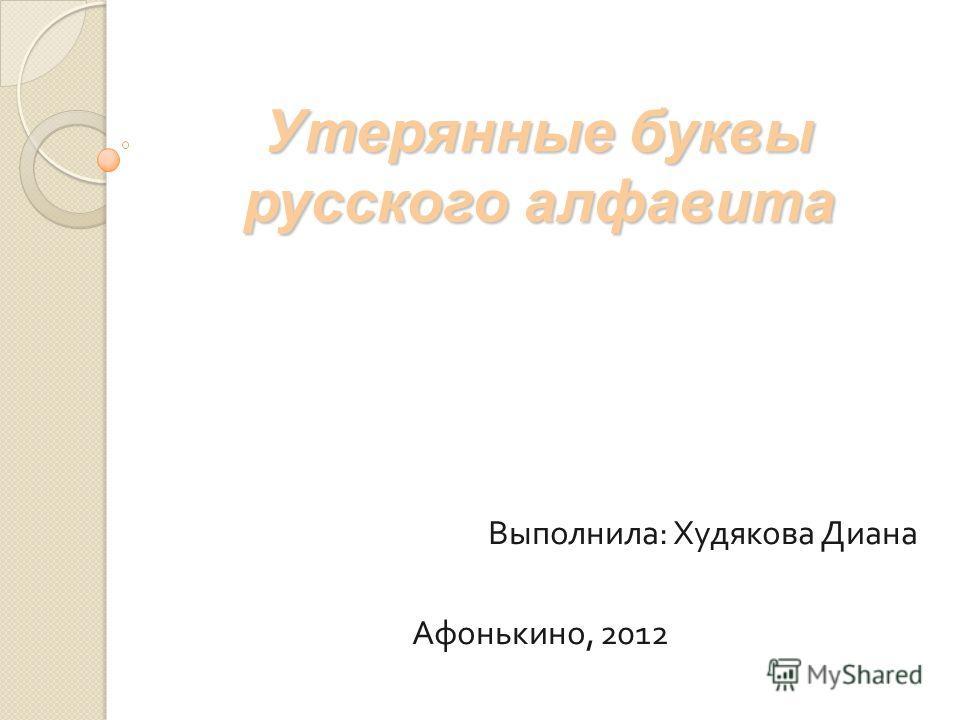 Утерянные буквы русского алфавита Выполнила : Худякова Диана Афонькино, 2012