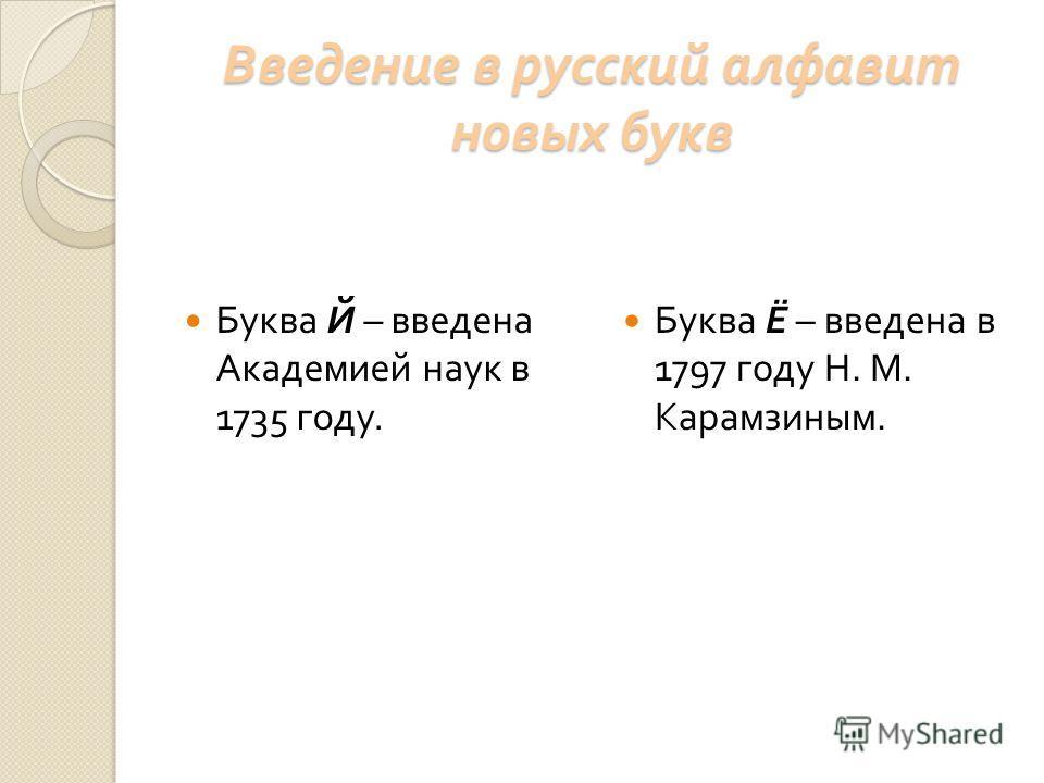Введение в русский алфавит новых букв Буква Й – введена Академией наук в 1735 году. Буква Ё – введена в 1797 году Н. М. Карамзиным.