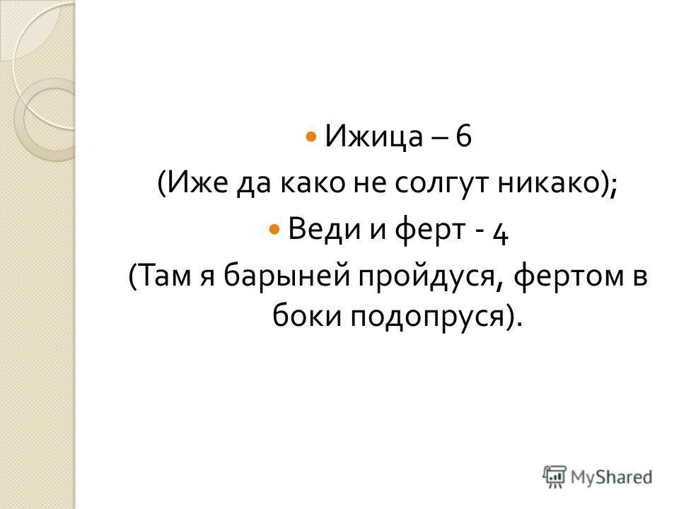 Ижица – 6 ( Иже да како не солгут никако ); Веди и ферт - 4 ( Там я барыней пройдуся, фертом в боки подопруся ).