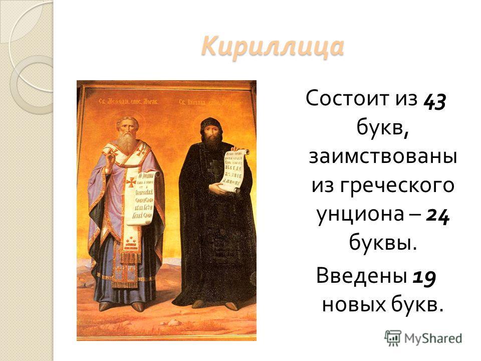 Кириллица Состоит из 43 букв, заимствованы из греческого унциона – 24 буквы. Введены 19 новых букв.