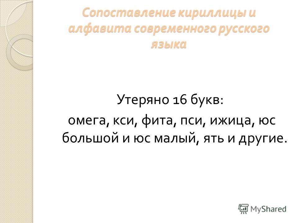 Сопоставление кириллицы и алфавита современного русского языка Утеряно 16 букв : омега, кси, фита, пси, ижица, юс большой и юс малый, ять и другие.