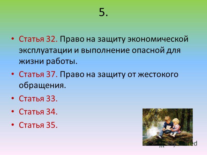 5. Статья 32. Право на защиту экономической эксплуатации и выполнение опасной для жизни работы. Статья 37. Право на защиту от жестокого обращения. Статья 33. Статья 34. Статья 35.