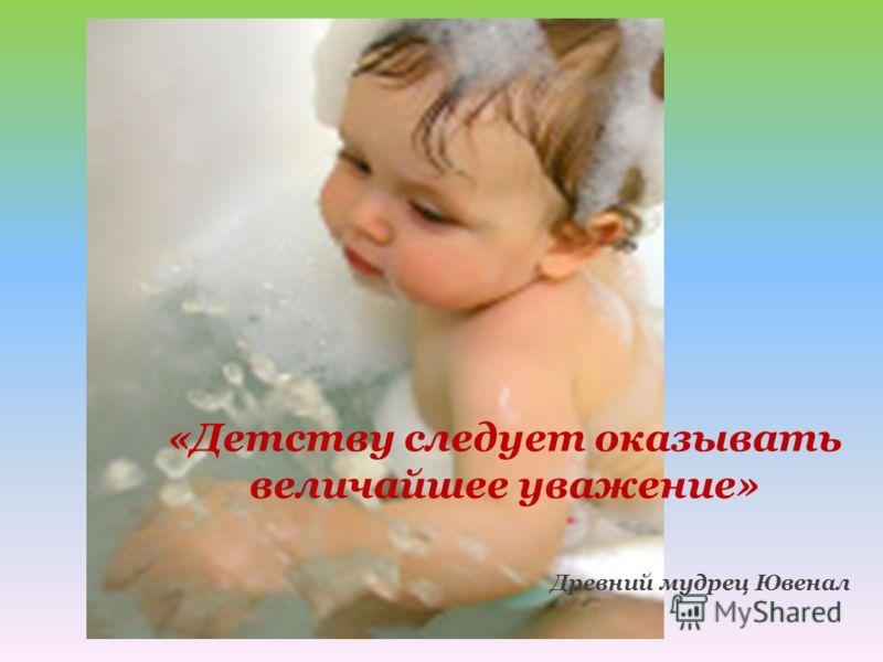 «Детству следует оказывать величайшее уважение» Древний мудрец Ювенал