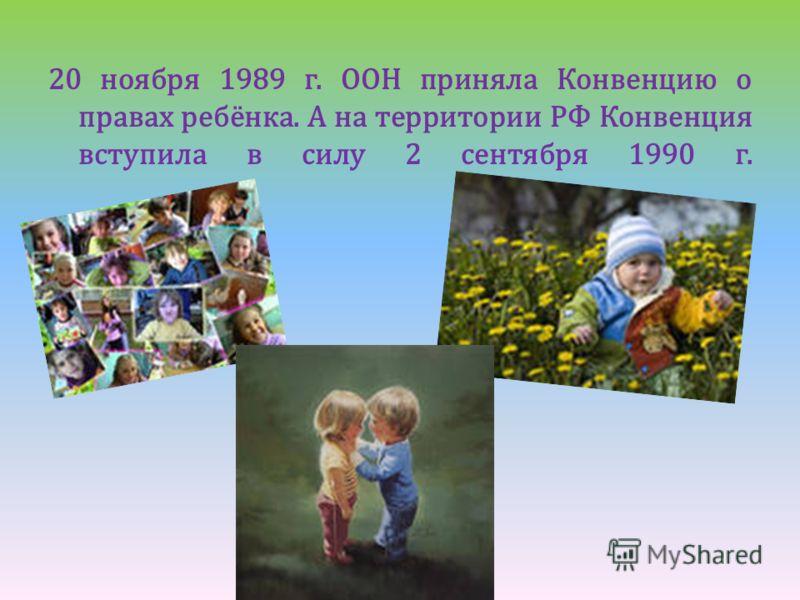 20 ноября 1989 г. ООН приняла Конвенцию о правах ребёнка. А на территории РФ Конвенция вступила в силу 2 сентября 1990 г.