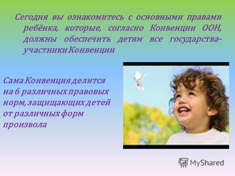Сегодня вы ознакомитесь с основными правами ребёнка, которые, согласно Конвенции ООН, должны обеспечить детям все государства- участники Конвенции Сама Конвенция делится на 6 различных правовых норм, защищающих детей от различных форм произвола