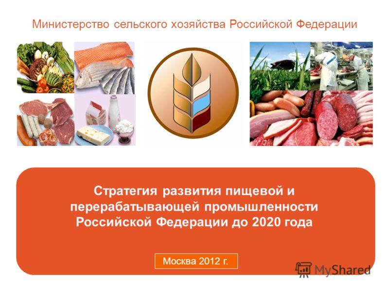 Министерство сельского хозяйства Российской Федерации Москва 2011 г. Стратегия развития пищевой и перерабатывающей промышленности Российской Федерации до 2020 года Москва 2012 г.