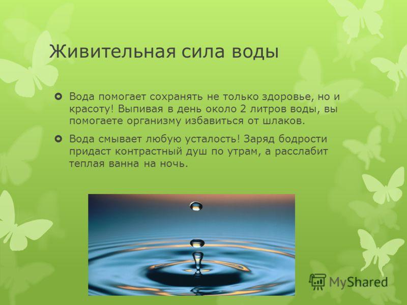 Живительная сила воды Вода помогает сохранять не только здоровье, но и красоту! Выпивая в день около 2 литров воды, вы помогаете организму избавиться от шлаков. Вода смывает любую усталость! Заряд бодрости придаст контрастный душ по утрам, а расслаби