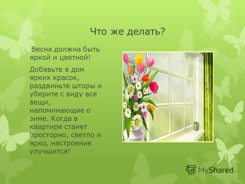 Что же делать? Весна должна быть яркой и цветной! Добавьте в дом ярких красок, раздвиньте шторы и уберите с виду все вещи, напоминающие о зиме. Когда в квартире станет просторно, светло и ярко, настроение улучшится!