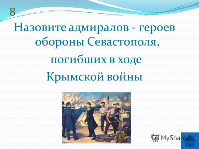 8 Назовите адмиралов - героев обороны Севастополя, погибших в ходе Крымской войны