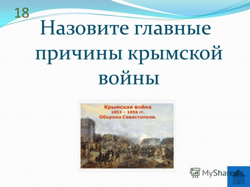 18 Назовите главные причины крымской войны