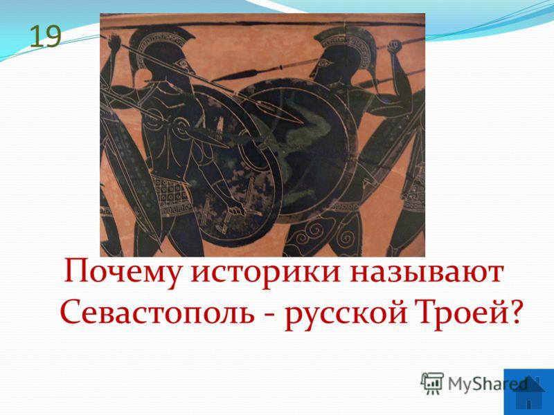 19 Почему историки называют Севастополь - русской Троей?