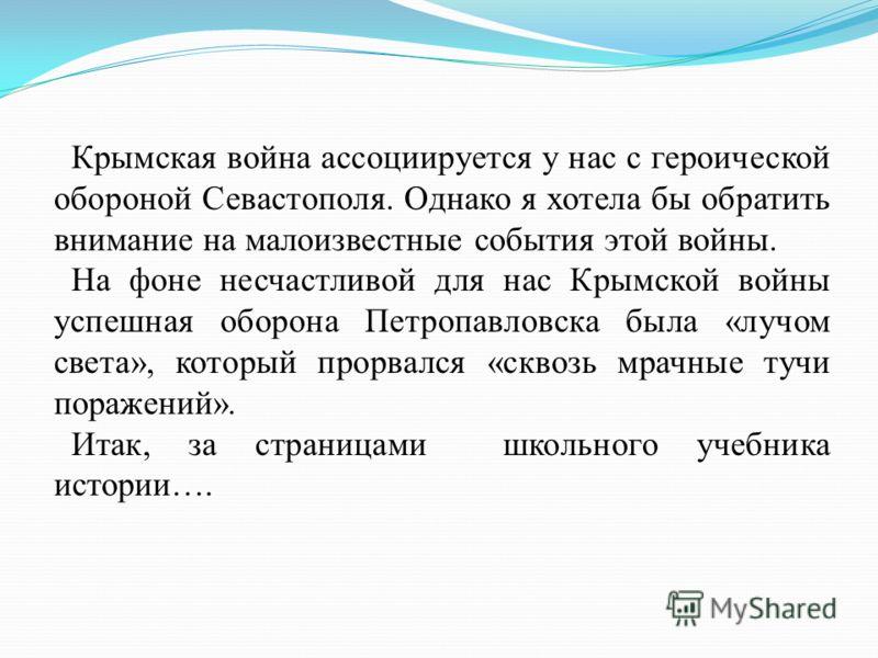 Крымская война ассоциируется у нас с героической обороной Севастополя. Однако я хотела бы обратить внимание на малоизвестные события этой войны. На фоне несчастливой для нас Крымской войны успешная оборона Петропавловска была «лучом света», который п