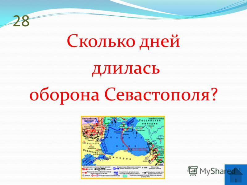 28 Сколько дней длилась оборона Севастополя?
