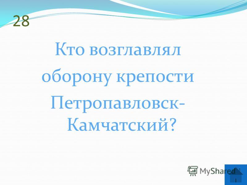 28 Кто возглавлял оборону крепости Петропавловск- Камчатский?