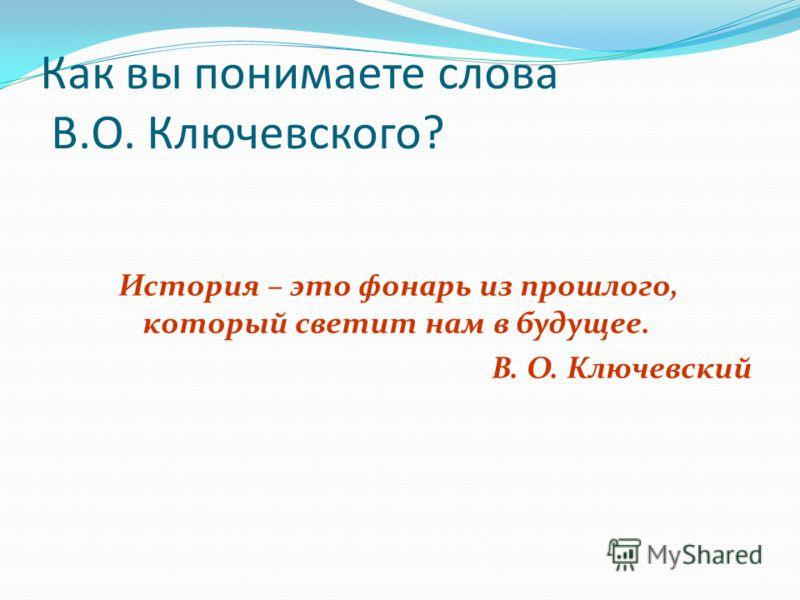 Как вы понимаете слова В.О. Ключевского? История – это фонарь из прошлого, который светит нам в будущее. В. О. Ключевский