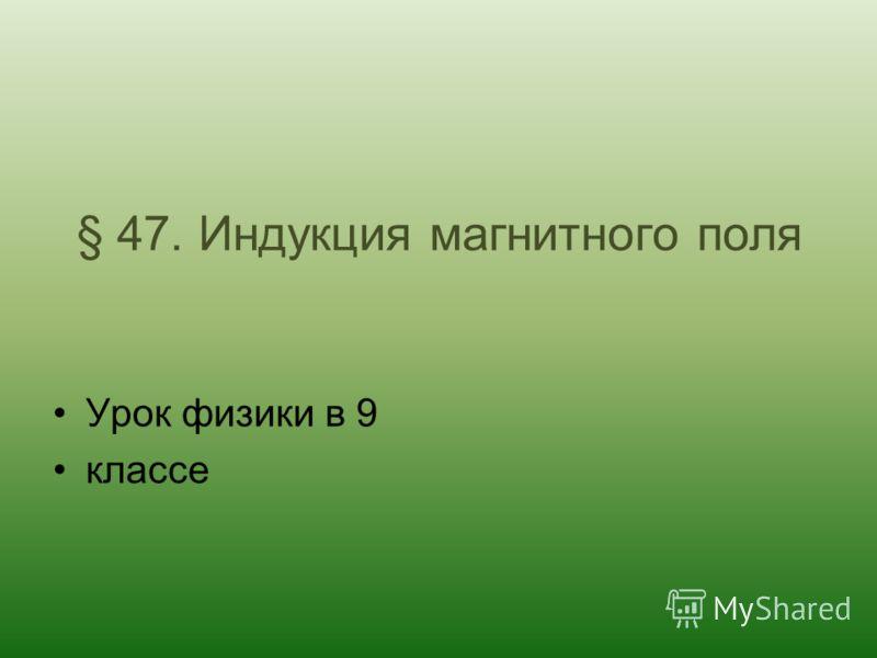§ 47. Индукция магнитного поля Урок физики в 9 классе