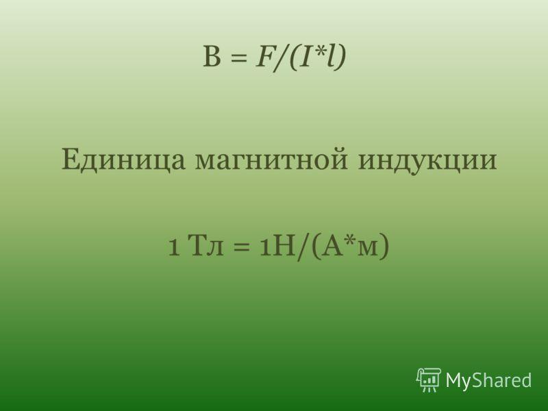 В = F/(I*l) Единица магнитной индукции 1 Тл = 1Н/(А*м)