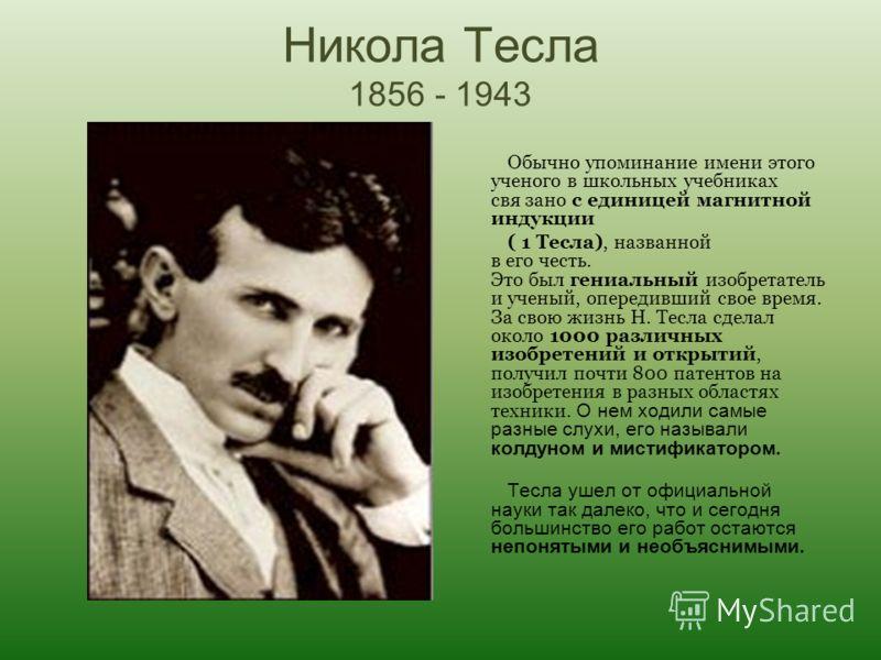 Никола Тесла 1856 - 1943 Обычно упоминание имени этого ученого в школьных учебниках свя зано с единицей магнитной индукции ( 1 Тесла), названной в его честь. Это был гениальный изобретатель и ученый, опередивший свое время. За свою жизнь Н. Тесла сде
