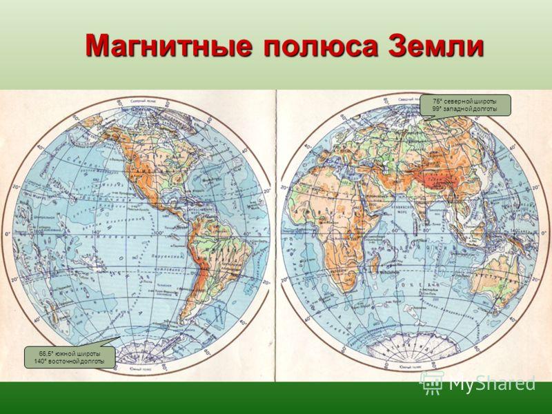 Магнитные полюса Земли 75° северной широты 99° западной долготы 66,5° южной широты 140° восточной долготы