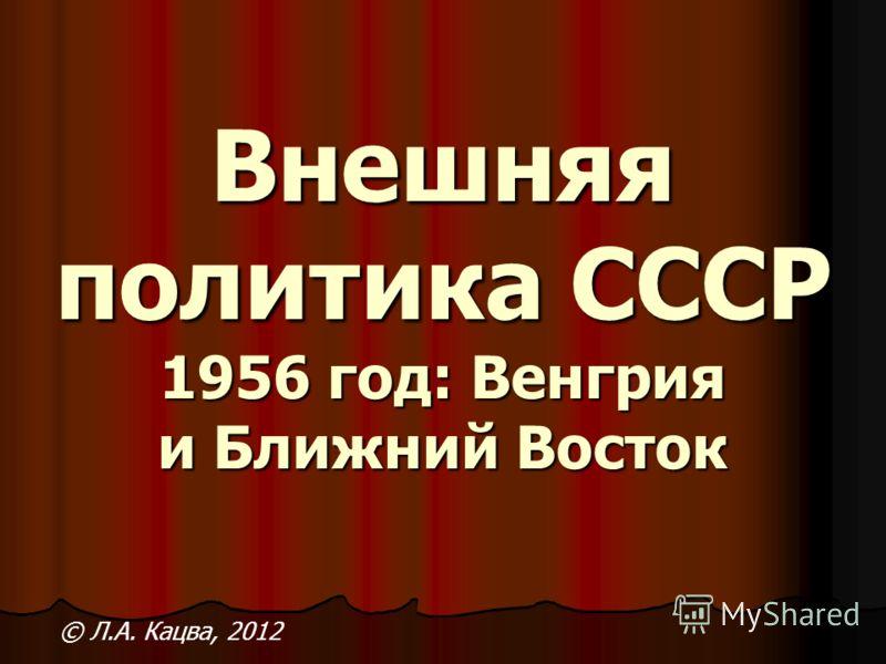 Внешняя политика СССР 1956 год: Венгрия и Ближний Восток © Л.А. Кацва, 2012