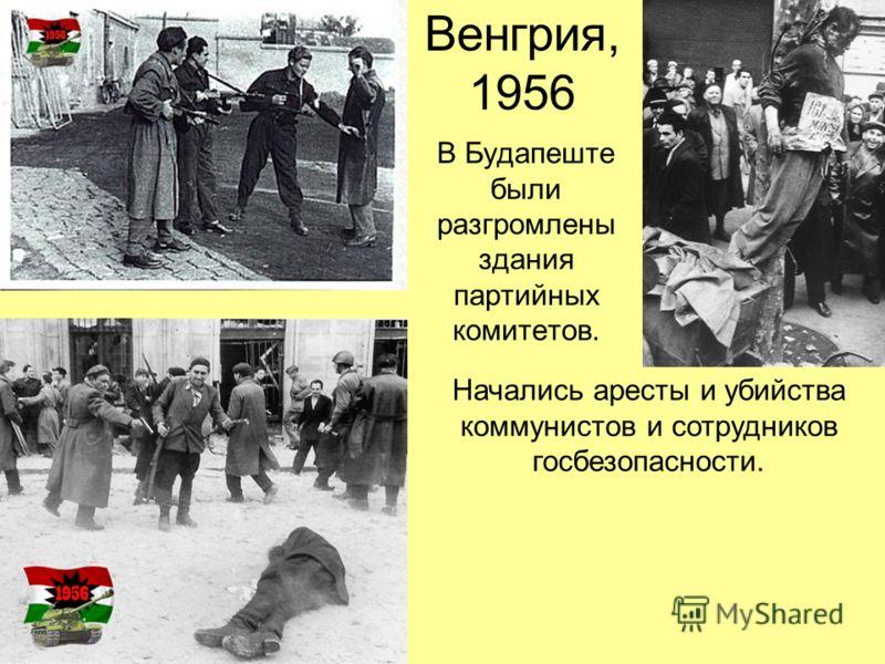 Венгрия, 1956 В Будапеште были разгромлены здания партийных комитетов. Начались аресты и убийства коммунистов и сотрудников госбезопасности.