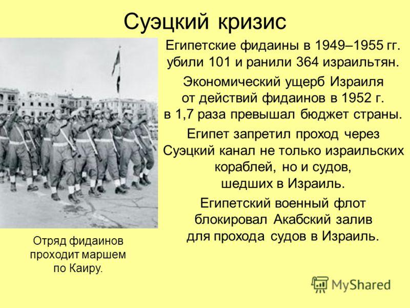 Суэцкий кризис Египетские фидаины в 1949–1955 гг. убили 101 и ранили 364 израильтян. Экономический ущерб Израиля от действий фидаинов в 1952 г. в 1,7 раза превышал бюджет страны. Египет запретил проход через Суэцкий канал не только израильских корабл