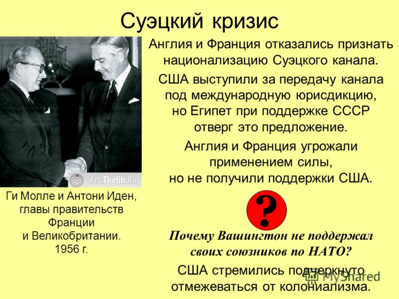 Суэцкий кризис Англия и Франция отказались признать национализацию Суэцкого канала. США выступили за передачу канала под международную юрисдикцию, но Египет при поддержке СССР отверг это предложение. Англия и Франция угрожали применением силы, но не
