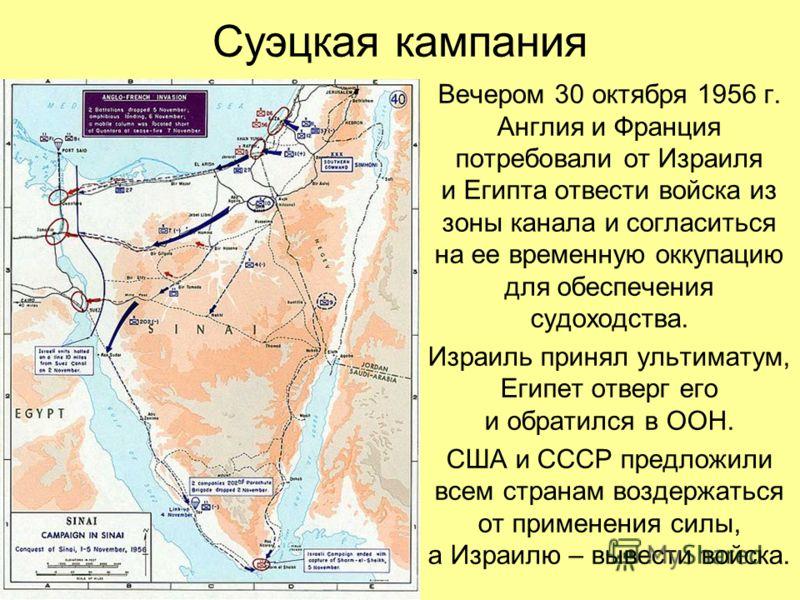 Суэцкая кампания Вечером 30 октября 1956 г. Англия и Франция потребовали от Израиля и Египта отвести войска из зоны канала и согласиться на ее временную оккупацию для обеспечения судоходства. Израиль принял ультиматум, Египет отверг его и обратился в