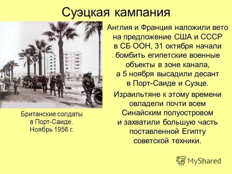 Суэцкая кампания Англия и Франция наложили вето на предложение США и СССР в СБ ООН, 31 октября начали бомбить египетские военные объекты в зоне канала, а 5 ноября высадили десант в Порт-Саиде и Суэце. Израильтяне к этому времени овладели почти всем С