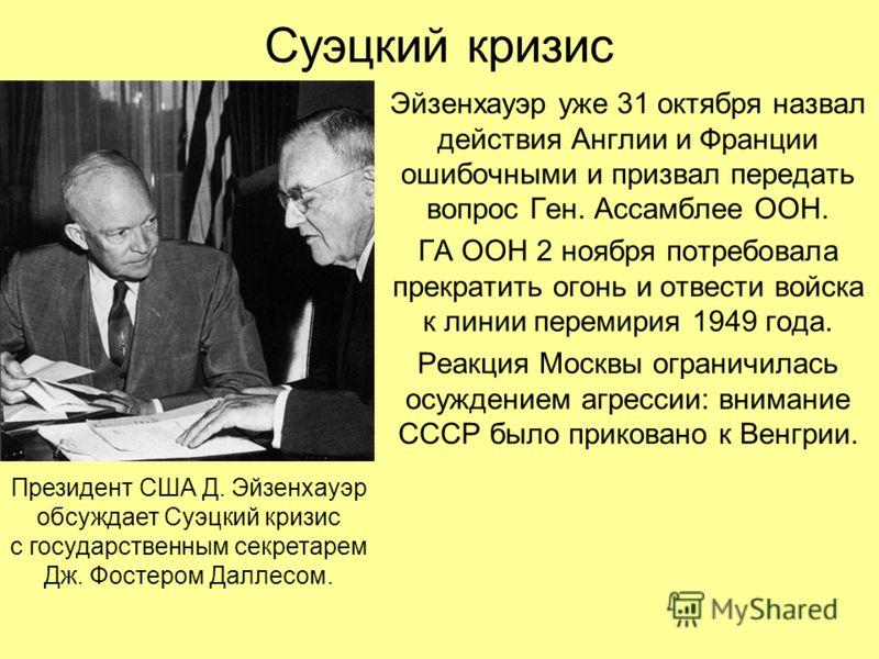 Суэцкий кризис Эйзенхауэр уже 31 октября назвал действия Англии и Франции ошибочными и призвал передать вопрос Ген. Ассамблее ООН. ГА ООН 2 ноября потребовала прекратить огонь и отвести войска к линии перемирия 1949 года. Реакция Москвы ограничилась