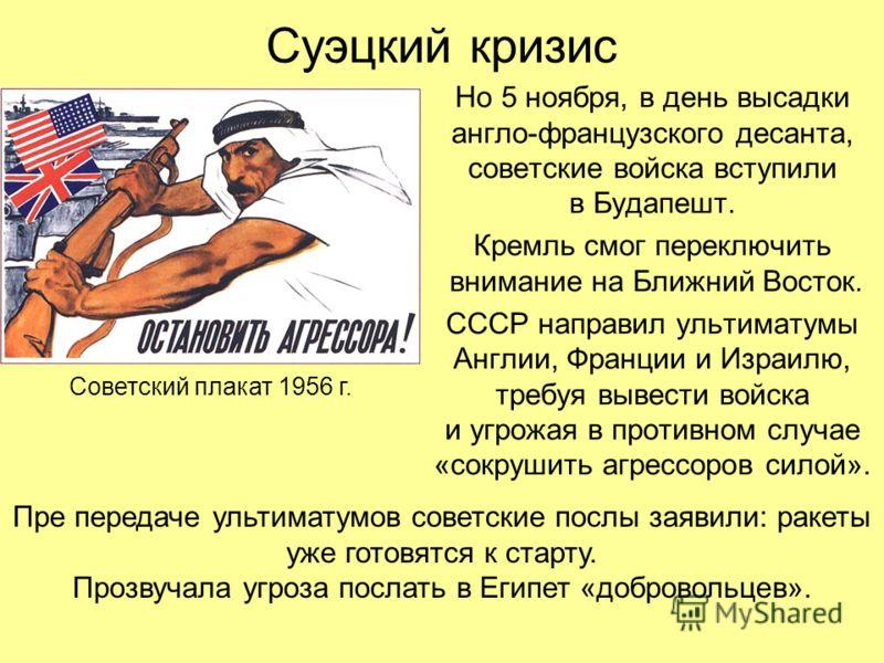 Суэцкий кризис Но 5 ноября, в день высадки англо-французского десанта, советские войска вступили в Будапешт. Кремль смог переключить внимание на Ближний Восток. СССР направил ультиматумы Англии, Франции и Израилю, требуя вывести войска и угрожая в пр