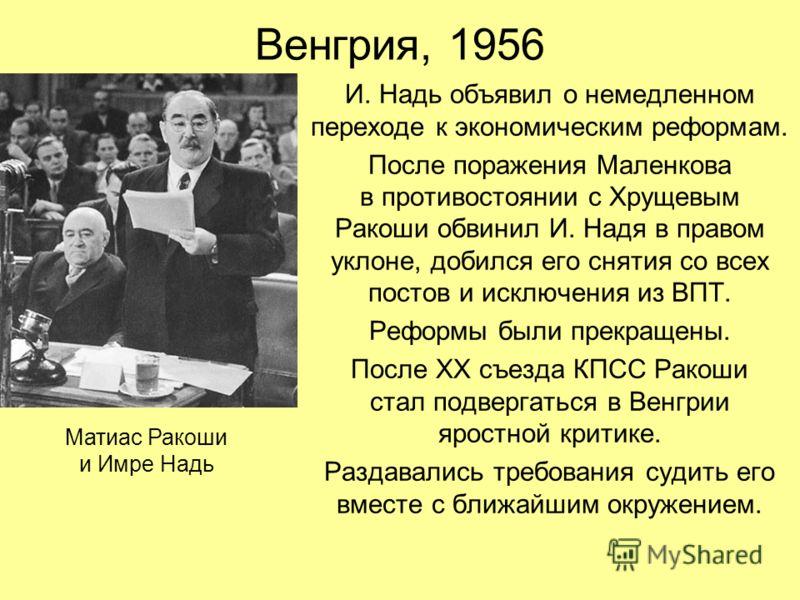 Венгрия, 1956 И. Надь объявил о немедленном переходе к экономическим реформам. После поражения Маленкова в противостоянии с Хрущевым Ракоши обвинил И. Надя в правом уклоне, добился его снятия со всех постов и исключения из ВПТ. Реформы были прекращен
