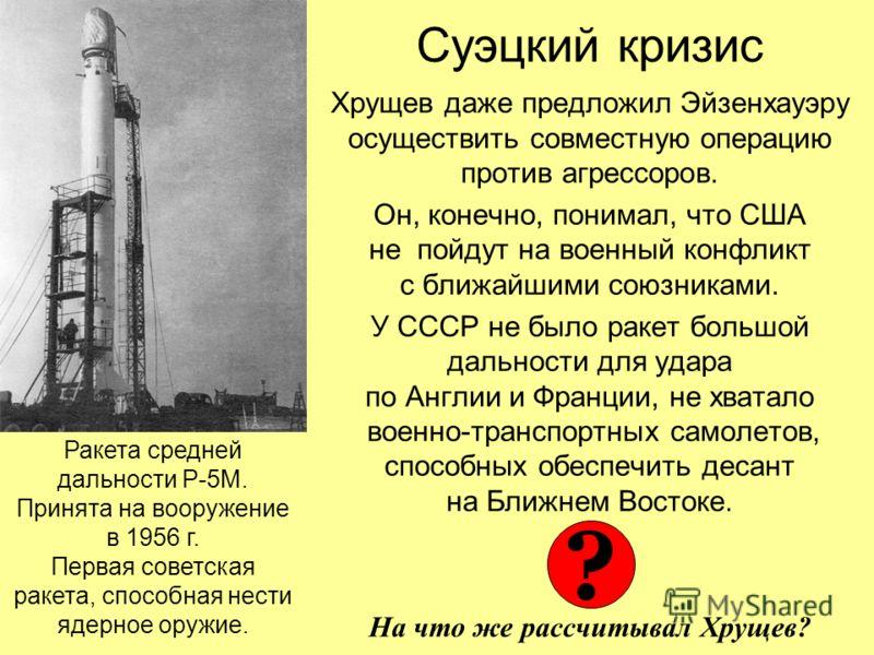 Суэцкий кризис Хрущев даже предложил Эйзенхауэру осуществить совместную операцию против агрессоров. Он, конечно, понимал, что США не пойдут на военный конфликт с ближайшими союзниками. У СССР не было ракет большой дальности для удара по Англии и Фран