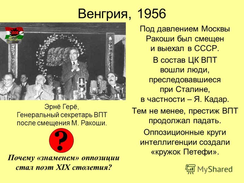 Венгрия, 1956 Под давлением Москвы Ракоши был смещен и выехал в СССР. В состав ЦК ВПТ вошли люди, преследовавшиеся при Сталине, в частности – Я. Кадар. Тем не менее, престиж ВПТ продолжал падать. Оппозиционные круги интеллигенции создали «кружок Пете